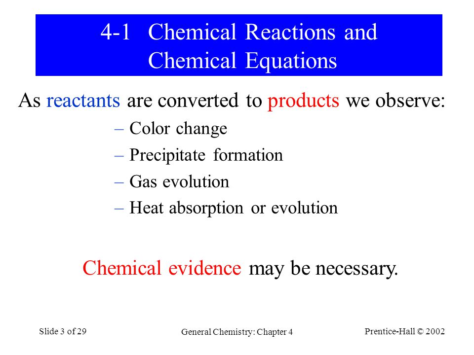 Prentice-Hall © 2002 General Chemistry: Chapter 4 Slide 3 of 29 4-1Chemical Reactions and Chemical Equations As reactants are converted to products we observe: –Color change –Precipitate formation –Gas evolution –Heat absorption or evolution Chemical evidence may be necessary.