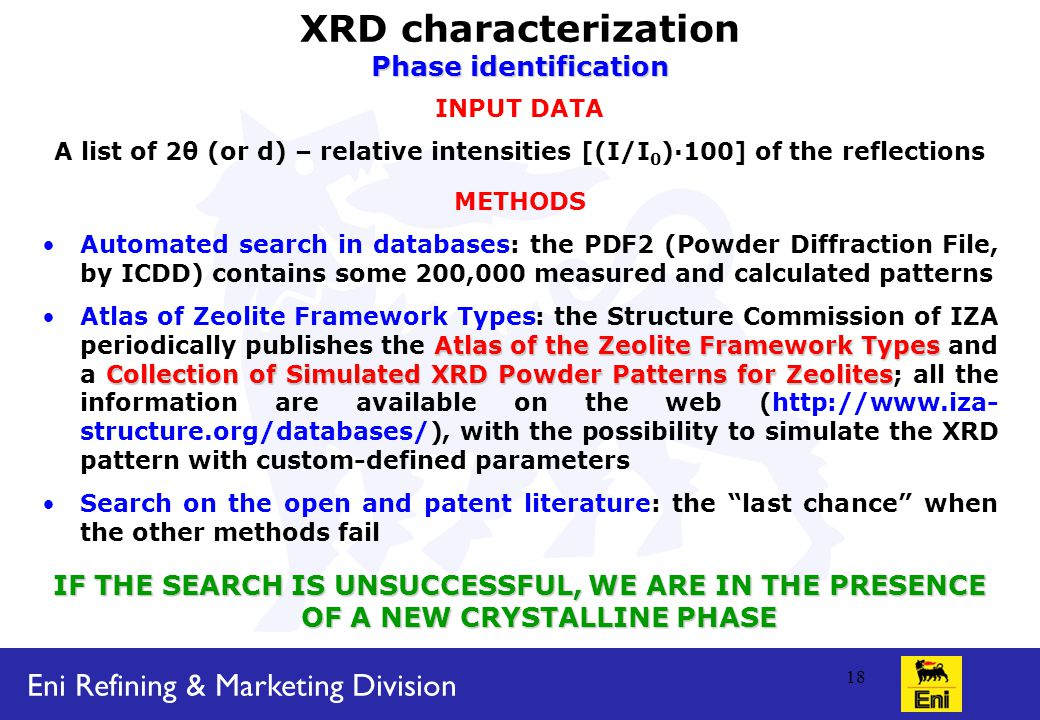 Eni Refining & Marketing Division 18 XRD characterization Phase identification INPUT DATA A list of 2θ (or d) – relative intensities [(I/I 0 )·100] of the reflections METHODS Automated search in databases: the PDF2 (Powder Diffraction File, by ICDD) contains some 200,000 measured and calculated patterns Atlas of the Zeolite Framework Types Collection of Simulated XRD Powder Patterns for ZeolitesAtlas of Zeolite Framework Types: the Structure Commission of IZA periodically publishes the Atlas of the Zeolite Framework Types and a Collection of Simulated XRD Powder Patterns for Zeolites; all the information are available on the web (http://www.iza- structure.org/databases/), with the possibility to simulate the XRD pattern with custom-defined parameters Search on the open and patent literature: the last chance when the other methods fail IF THE SEARCH IS UNSUCCESSFUL, WE ARE IN THE PRESENCE OF A NEW CRYSTALLINE PHASE