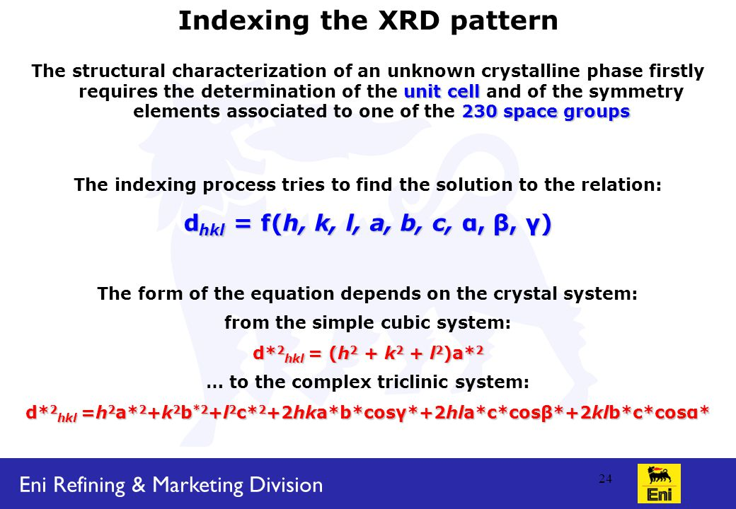 Eni Refining & Marketing Division 24 Indexing the XRD pattern unit cell 230 space groups The structural characterization of an unknown crystalline phase firstly requires the determination of the unit cell and of the symmetry elements associated to one of the 230 space groups The indexing process tries to find the solution to the relation: d hkl = f(h, k, l, a, b, c, α, β, γ) The form of the equation depends on the crystal system: from the simple cubic system: d* 2 hkl = (h 2 + k 2 + l 2 )a* 2 … to the complex triclinic system: d* 2 hkl =h 2 a* 2 +k 2 b *2 +l 2 c* 2 +2hka*b*cosγ*+2hla*c*cosβ*+2klb*c*cosα*