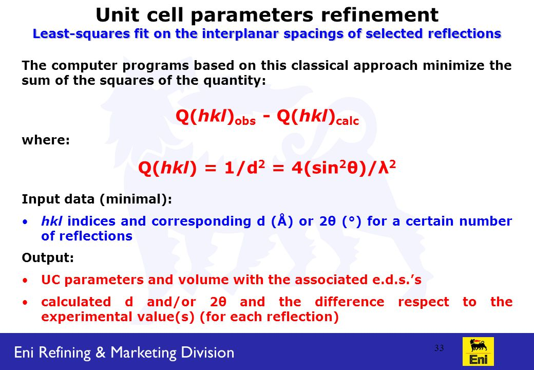 Eni Refining & Marketing Division 33 Unit cell parameters refinement Least-squares fit on the interplanar spacings of selected reflections The computer programs based on this classical approach minimize the sum of the squares of the quantity: Q(hkl) obs - Q(hkl) calc where: Q(hkl) = 1/d 2 = 4(sin 2 θ)/λ 2 Input data (minimal): hkl indices and corresponding d (Å) or 2θ (°) for a certain number of reflections Output: UC parameters and volume with the associated e.d.s.'s calculated d and/or 2θ and the difference respect to the experimental value(s) (for each reflection)