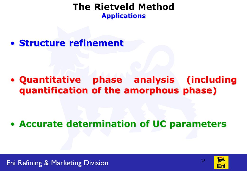 Eni Refining & Marketing Division 38 The Rietveld MethodApplications Structure refinementStructure refinement Accurate determination of UC parametersAccurate determination of UC parameters Quantitative phase analysis (including quantification of the amorphous phase)Quantitative phase analysis (including quantification of the amorphous phase)