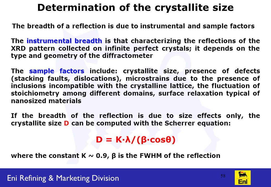 Eni Refining & Marketing Division 58 Determination of the crystallite size The breadth of a reflection is due to instrumental and sample factors instrumental breadth The instrumental breadth is that characterizing the reflections of the XRD pattern collected on infinite perfect crystals; it depends on the type and geometry of the diffractometer sample factors The sample factors include: crystallite size, presence of defects (stacking faults, dislocations), microstrains due to the presence of inclusions incompatible with the crystalline lattice, the fluctuation of stoichiometry among different domains, surface relaxation typical of nanosized materials If the breadth of the reflection is due to size effects only, the crystallite size D can be computed with the Scherrer equation: D = K·λ/(β·cosθ) where the constant K ~ 0.9, β is the FWHM of the reflection