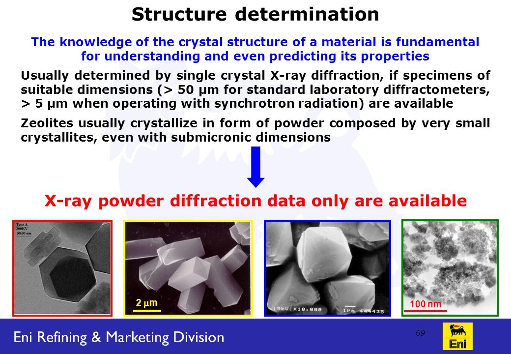 Eni Refining & Marketing Division 69 Structure determination The knowledge of the crystal structure of a material is fundamental for understanding and even predicting its properties Usually determined by single crystal X-ray diffraction, if specimens of suitable dimensions (> 50 μm for standard laboratory diffractometers, > 5 μm when operating with synchrotron radiation) are available Zeolites usually crystallize in form of powder composed by very small crystallites, even with submicronic dimensions X-ray powder diffraction data only are available 2  m 100 nm