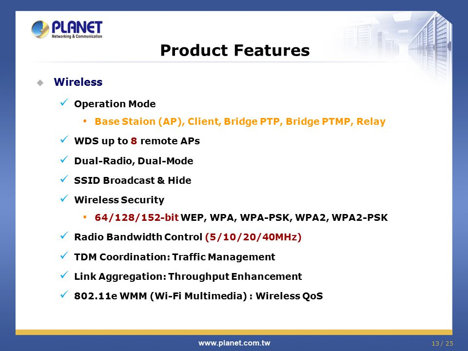 13 / 25 Product Features  Wireless Operation Mode Base Staion (AP), Client, Bridge PTP, Bridge PTMP, Relay WDS up to 8 remote APs Dual-Radio, Dual-Mo