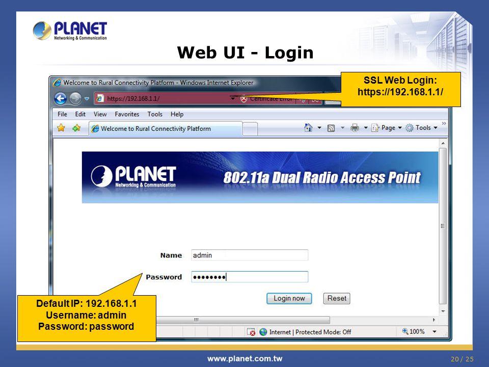 20 / 25 Web UI - Login Default IP: 192.168.1.1 Username: admin Password: password SSL Web Login: https://192.168.1.1/