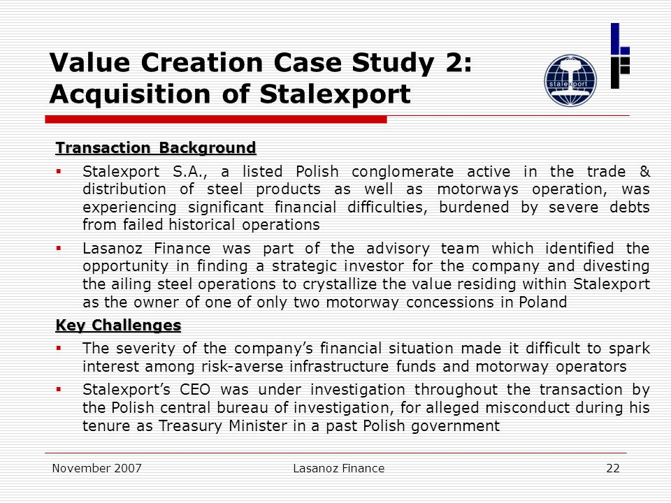 November 2007Lasanoz Finance22 Value Creation Case Study 2: Acquisition of Stalexport Transaction Background  Stalexport S.A., a listed Polish conglo