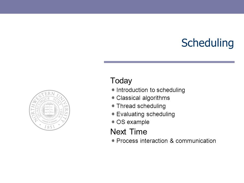 Scheduling Today Introduction to scheduling Classical algorithms Thread scheduling Evaluating scheduling OS example Next Time Process interaction & co