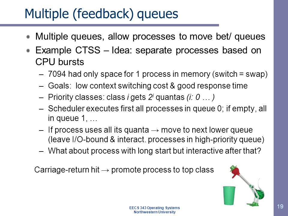 19 Multiple (feedback) queues Multiple queues, allow processes to move bet/ queues Example CTSS – Idea: separate processes based on CPU bursts –7094 h