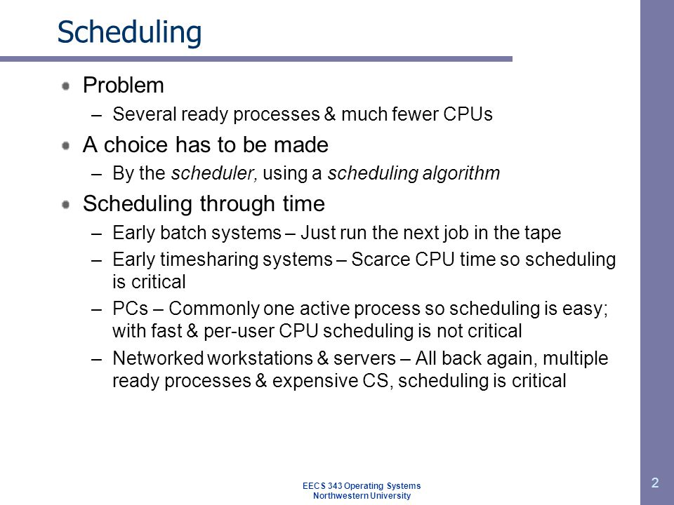 3 Process behavior Bursts of CPU usage alternate with periods of I/O wait –A property key to scheduling –CPU-bound & I/O bound process As CPU gets faster – more I/O bound processes Histogram of CPU-burst times Large number of short CPU bursts Small number of long CPU bursts EECS 343 Operating Systems Northwestern University Long CPU burst Waiting for I/O Short CPU burst