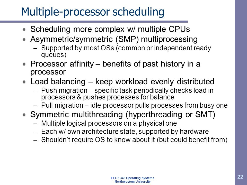 22 Multiple-processor scheduling Scheduling more complex w/ multiple CPUs Asymmetric/symmetric (SMP) multiprocessing –Supported by most OSs (common or