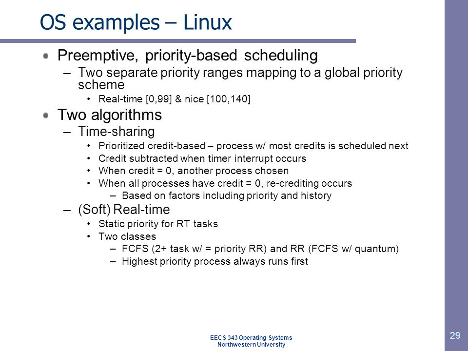 29 OS examples – Linux Preemptive, priority-based scheduling –Two separate priority ranges mapping to a global priority scheme Real-time [0,99] & nice