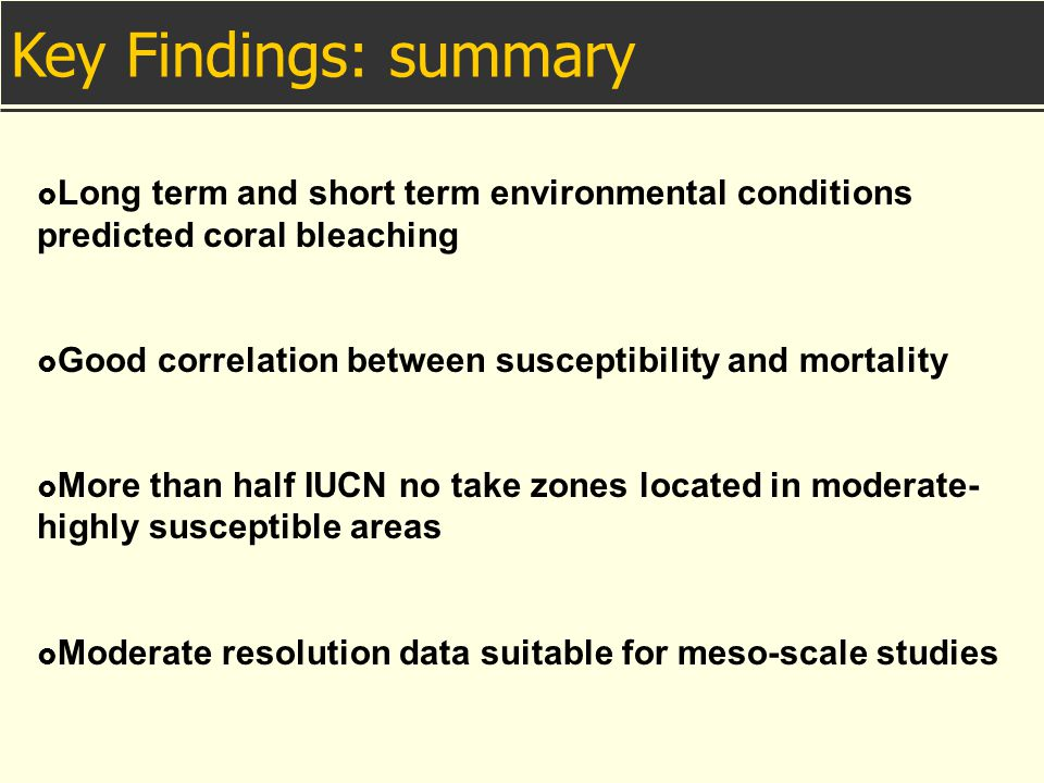  Long term and short term environmental conditions predicted coral bleaching  Good correlation between susceptibility and mortality  More than half