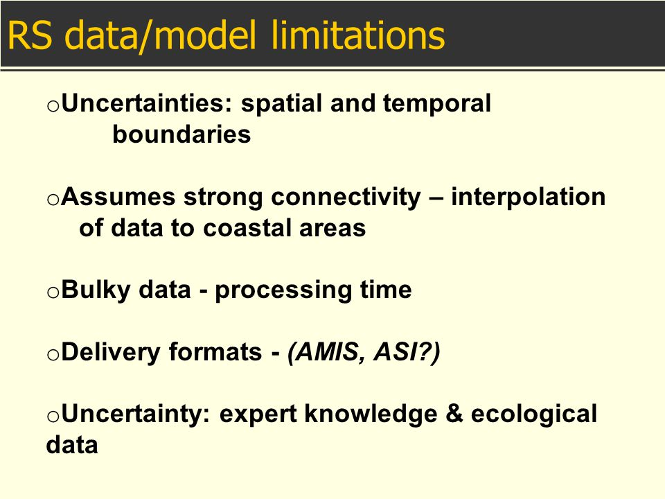 o Uncertainties: spatial and temporal boundaries o Assumes strong connectivity – interpolation of data to coastal areas o Bulky data - processing time