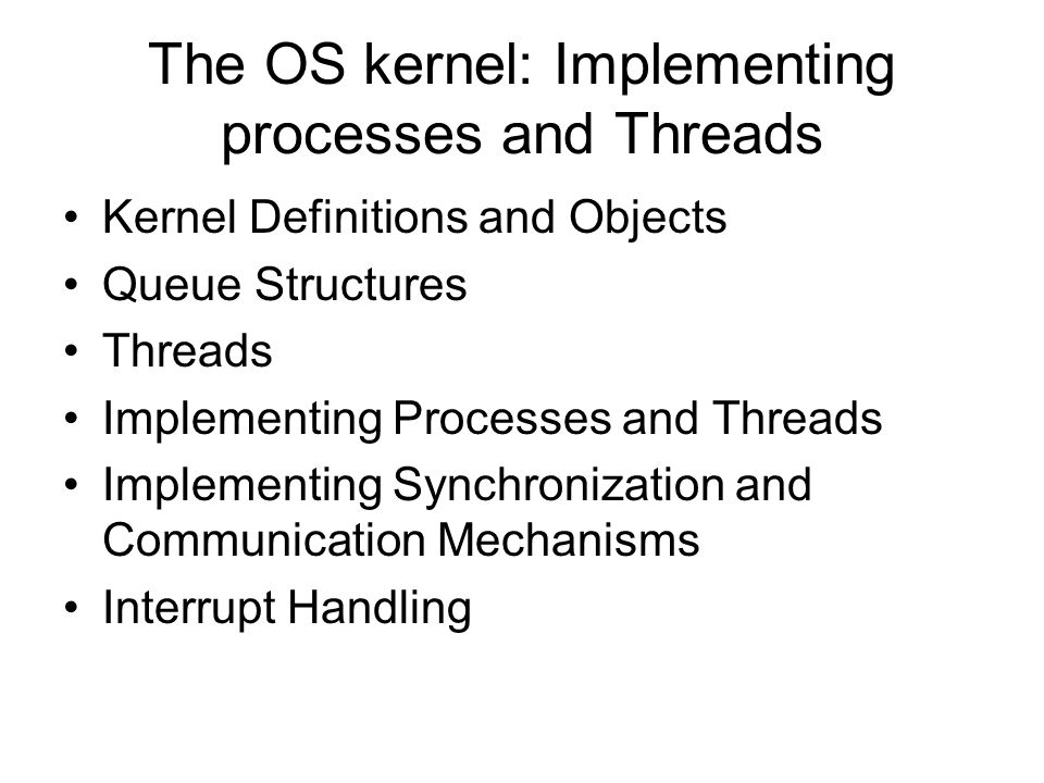 Kernel Definitions and Objects Process and thread management Interrupt and trap handling Resource management Input and output OS kernel: a basic set of objects, primitive operations, data structures, and processes from which the remainder of the system may be constructed