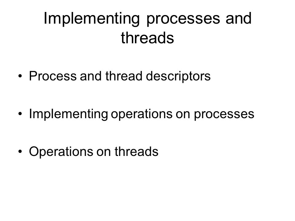 Implementing processes and threads Process and thread descriptors Implementing operations on processes Operations on threads