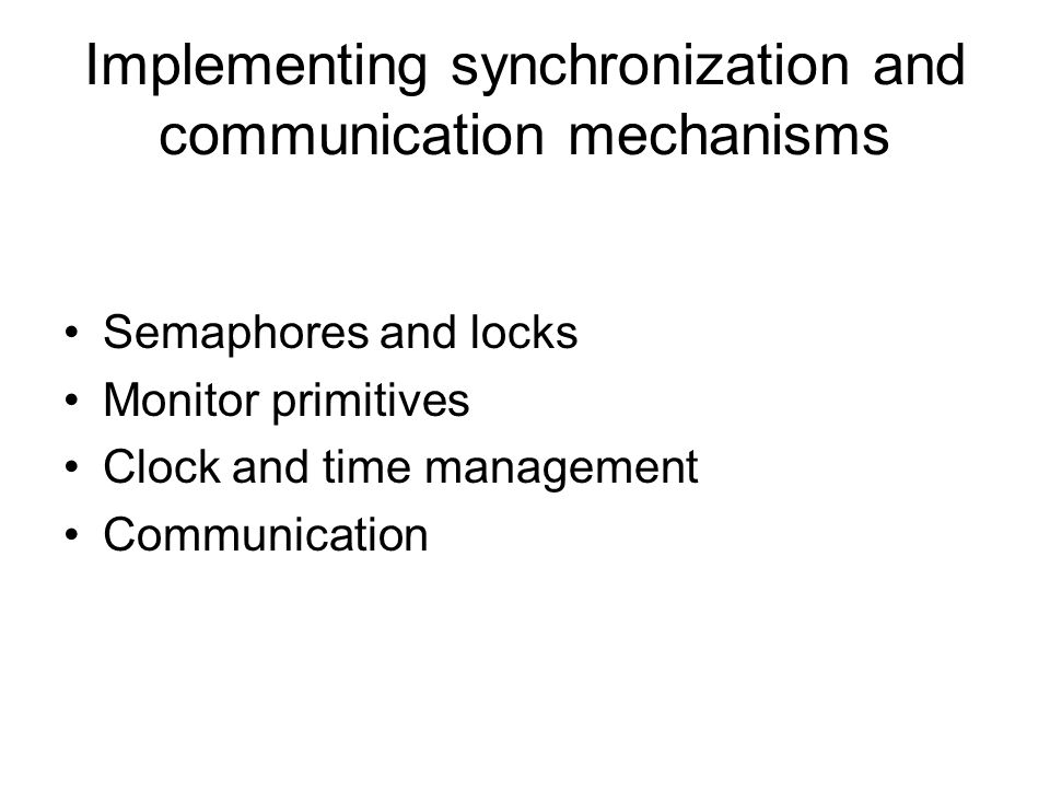 Implementing synchronization and communication mechanisms Semaphores and locks Monitor primitives Clock and time management Communication