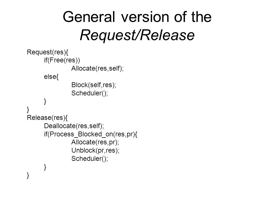 General version of the Request/Release Request(res){ if(Free(res)) Allocate(res,self); else{ Block(self,res); Scheduler(); } Release(res){ Deallocate(res,self); if(Process_Blocked_on(res,pr){ Allocate(res,pr); Unblock(pr,res); Scheduler(); }