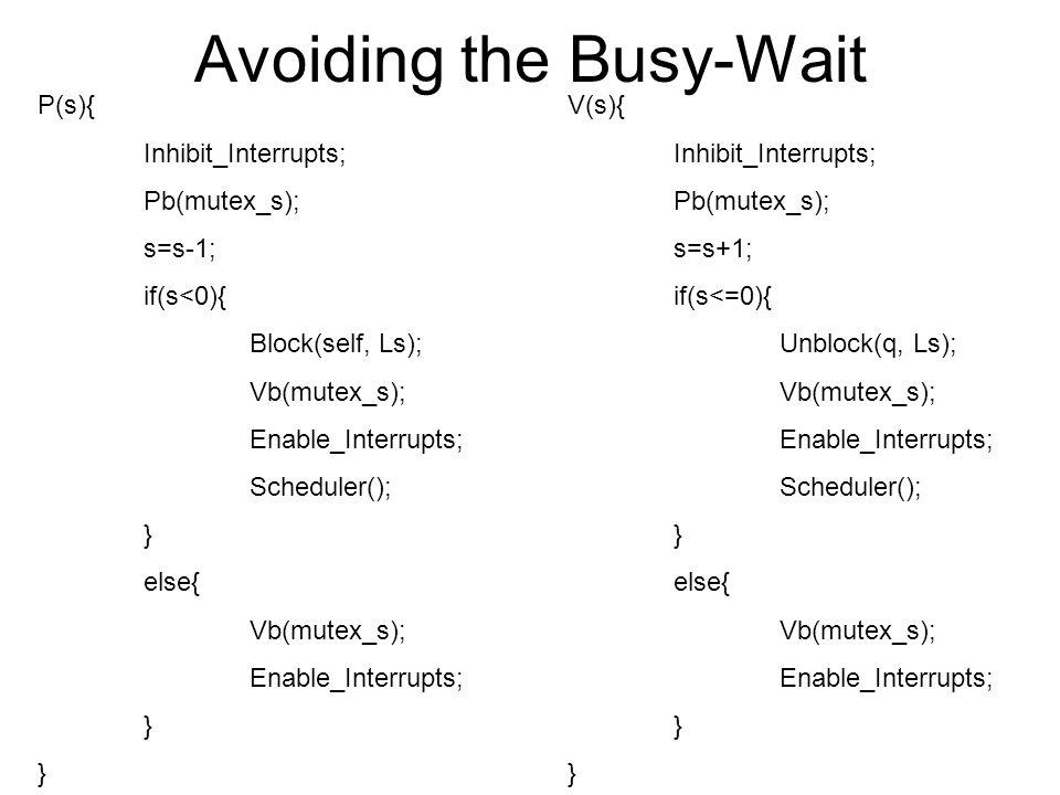 Avoiding the Busy-Wait P(s){ Inhibit_Interrupts; Pb(mutex_s); s=s-1; if(s<0){ Block(self, Ls); Vb(mutex_s); Enable_Interrupts; Scheduler(); } else{ Vb(mutex_s); Enable_Interrupts; } V(s){ Inhibit_Interrupts; Pb(mutex_s); s=s+1; if(s<=0){ Unblock(q, Ls); Vb(mutex_s); Enable_Interrupts; Scheduler(); } else{ Vb(mutex_s); Enable_Interrupts; }