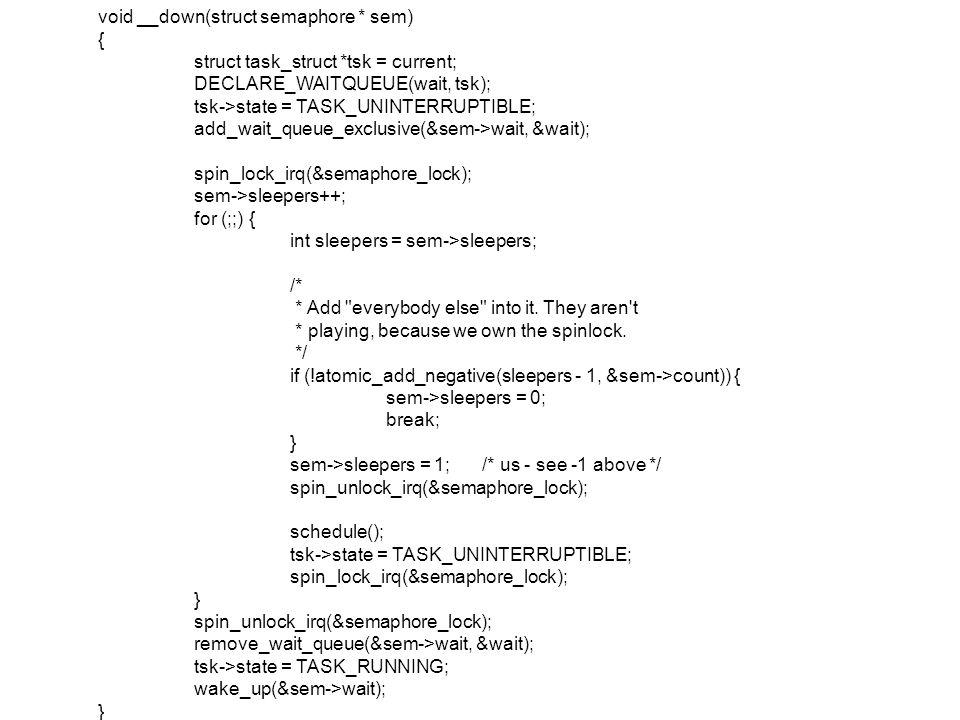 void __down(struct semaphore * sem) { struct task_struct *tsk = current; DECLARE_WAITQUEUE(wait, tsk); tsk->state = TASK_UNINTERRUPTIBLE; add_wait_queue_exclusive(&sem->wait, &wait); spin_lock_irq(&semaphore_lock); sem->sleepers++; for (;;) { int sleepers = sem->sleepers; /* * Add everybody else into it.
