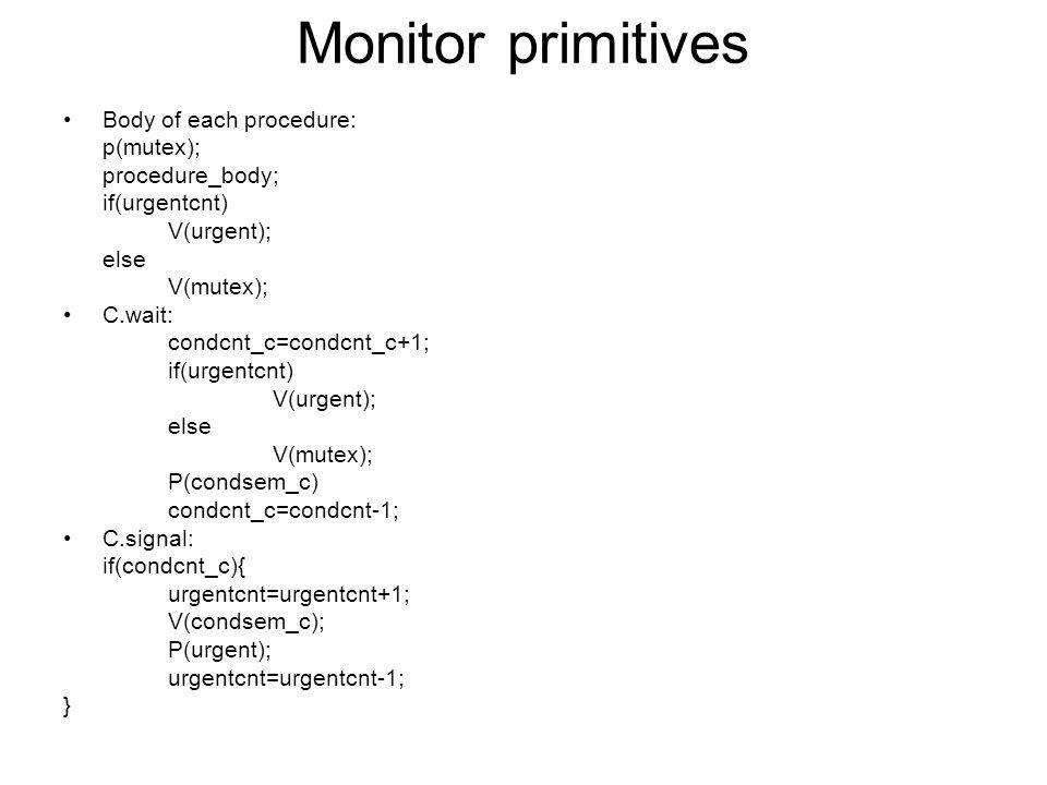 Monitor primitives Body of each procedure: p(mutex); procedure_body; if(urgentcnt) V(urgent); else V(mutex); C.wait: condcnt_c=condcnt_c+1; if(urgentcnt) V(urgent); else V(mutex); P(condsem_c) condcnt_c=condcnt-1; C.signal: if(condcnt_c){ urgentcnt=urgentcnt+1; V(condsem_c); P(urgent); urgentcnt=urgentcnt-1; }