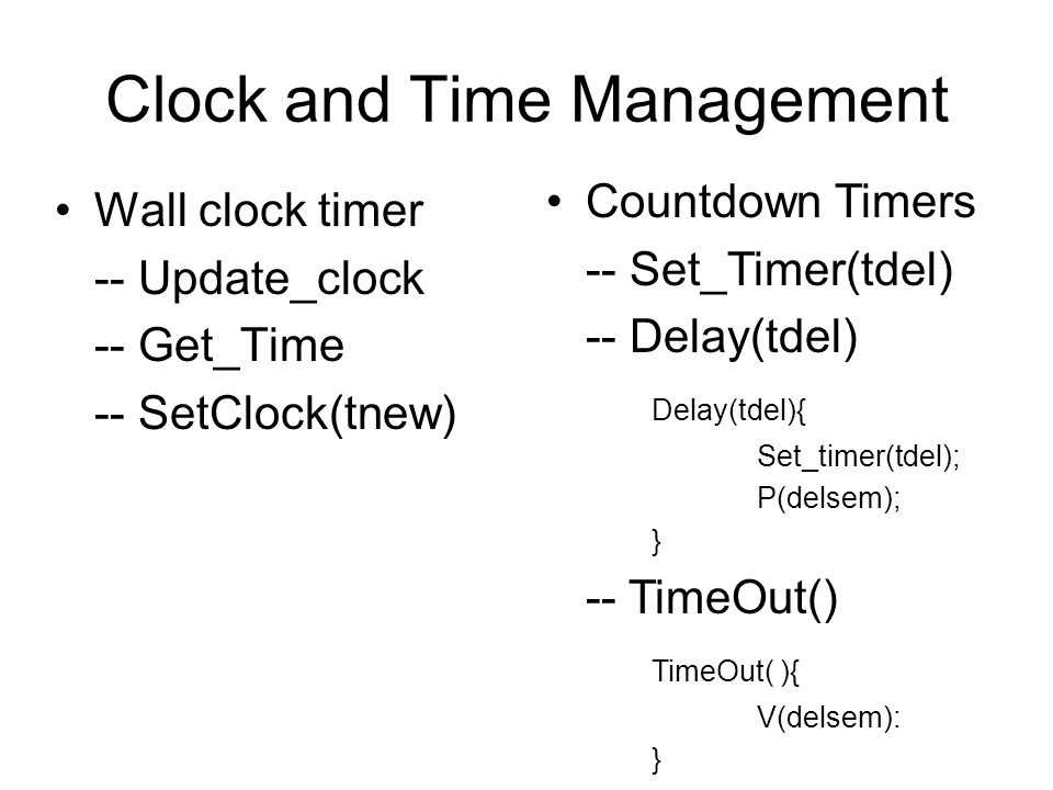 Clock and Time Management Wall clock timer -- Update_clock -- Get_Time -- SetClock(tnew) Countdown Timers -- Set_Timer(tdel) -- Delay(tdel) Delay(tdel){ Set_timer(tdel); P(delsem); } -- TimeOut() TimeOut( ){ V(delsem): }