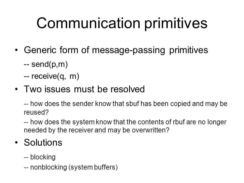 Communication primitives Generic form of message-passing primitives -- send(p,m) -- receive(q, m) Two issues must be resolved -- how does the sender k