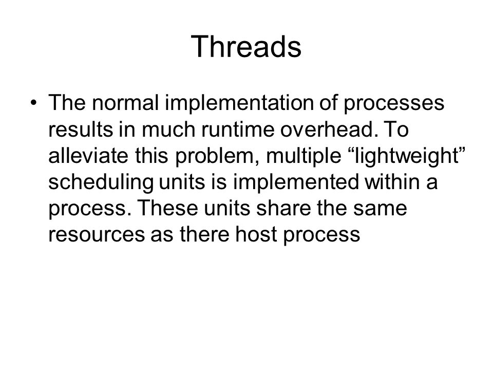 """Threads The normal implementation of processes results in much runtime overhead. To alleviate this problem, multiple """"lightweight"""" scheduling units is"""