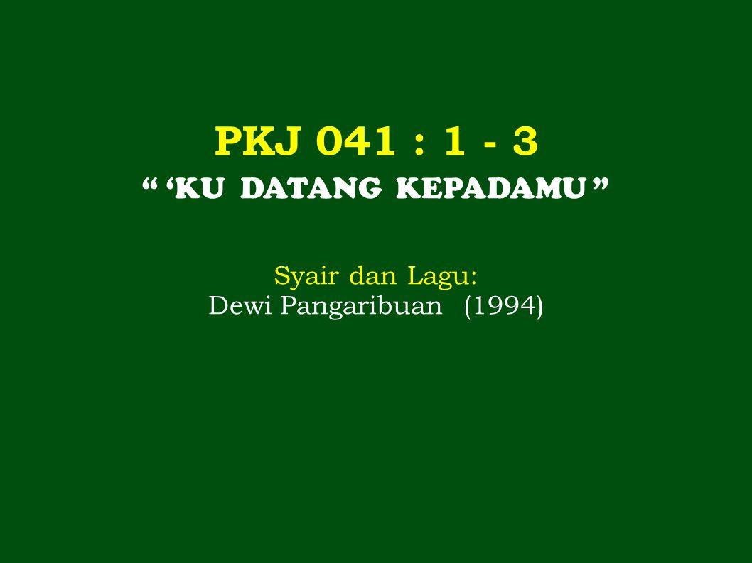 PKJ 041 : 1 - 3 'KU DATANG KEPADAMU Syair dan Lagu: Dewi Pangaribuan (1994)