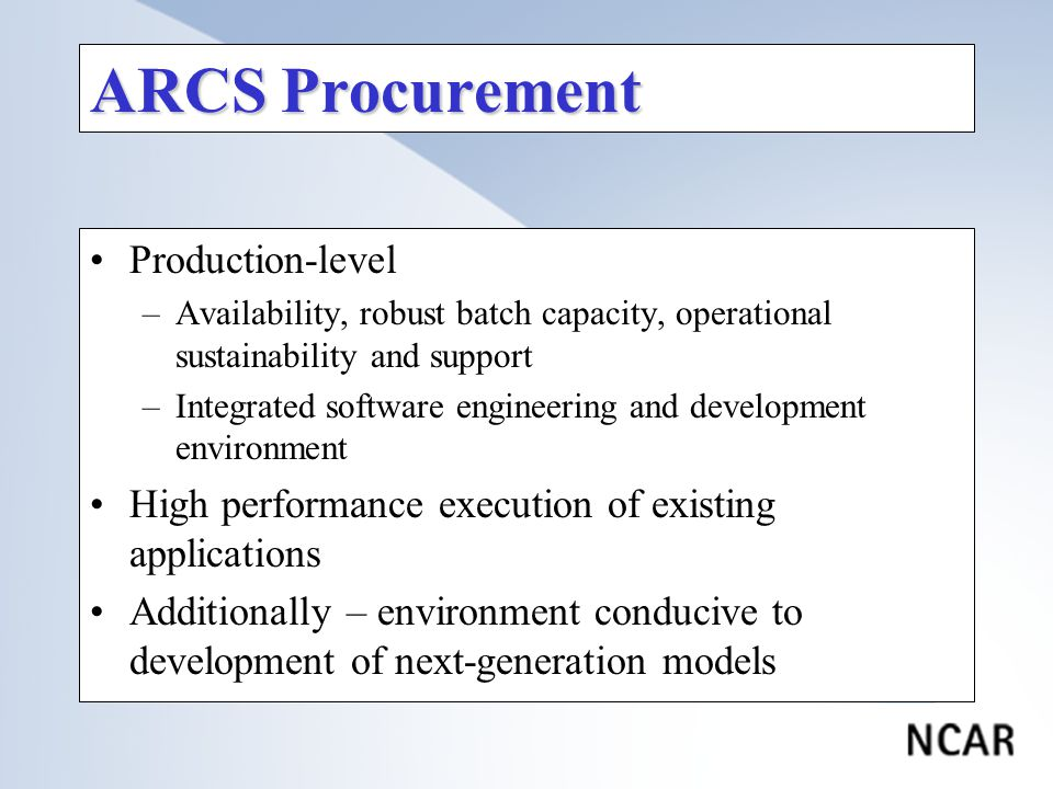 ARCS Procurement Production-level –Availability, robust batch capacity, operational sustainability and support –Integrated software engineering and development environment High performance execution of existing applications Additionally – environment conducive to development of next-generation models