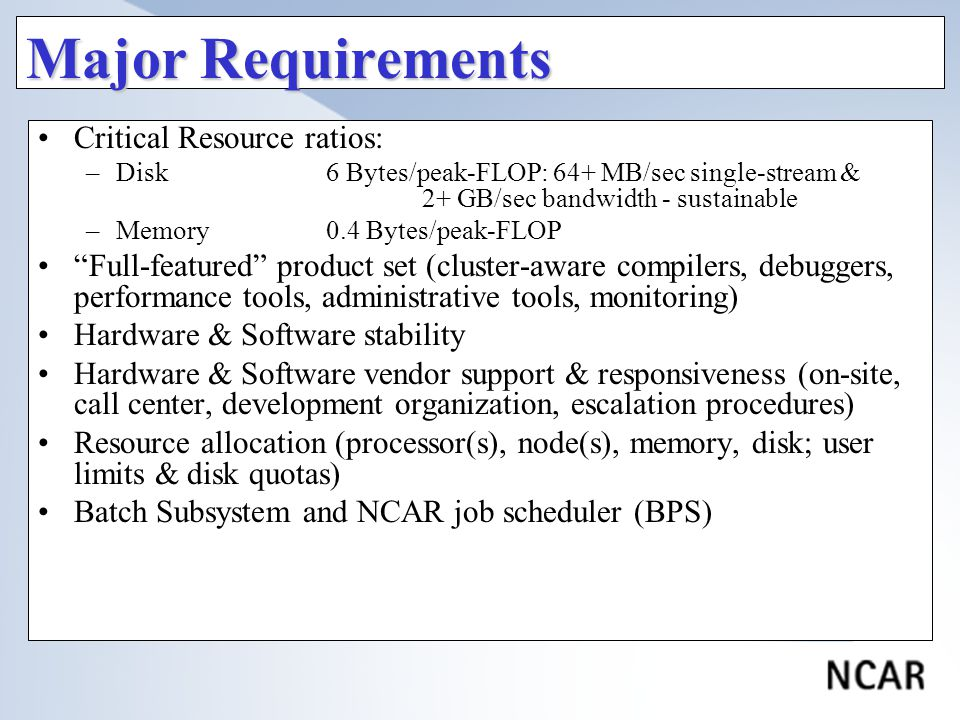 Major Requirements Critical Resource ratios: –Disk6 Bytes/peak-FLOP: 64+ MB/sec single-stream & 2+ GB/sec bandwidth - sustainable –Memory0.4 Bytes/peak-FLOP Full-featured product set (cluster-aware compilers, debuggers, performance tools, administrative tools, monitoring) Hardware & Software stability Hardware & Software vendor support & responsiveness (on-site, call center, development organization, escalation procedures) Resource allocation (processor(s), node(s), memory, disk; user limits & disk quotas) Batch Subsystem and NCAR job scheduler (BPS)