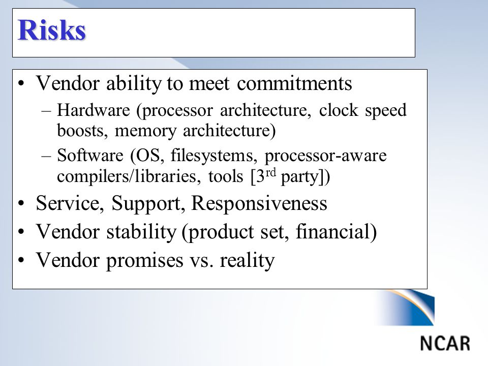 Risks Vendor ability to meet commitments –Hardware (processor architecture, clock speed boosts, memory architecture) –Software (OS, filesystems, processor-aware compilers/libraries, tools [3 rd party]) Service, Support, Responsiveness Vendor stability (product set, financial) Vendor promises vs.