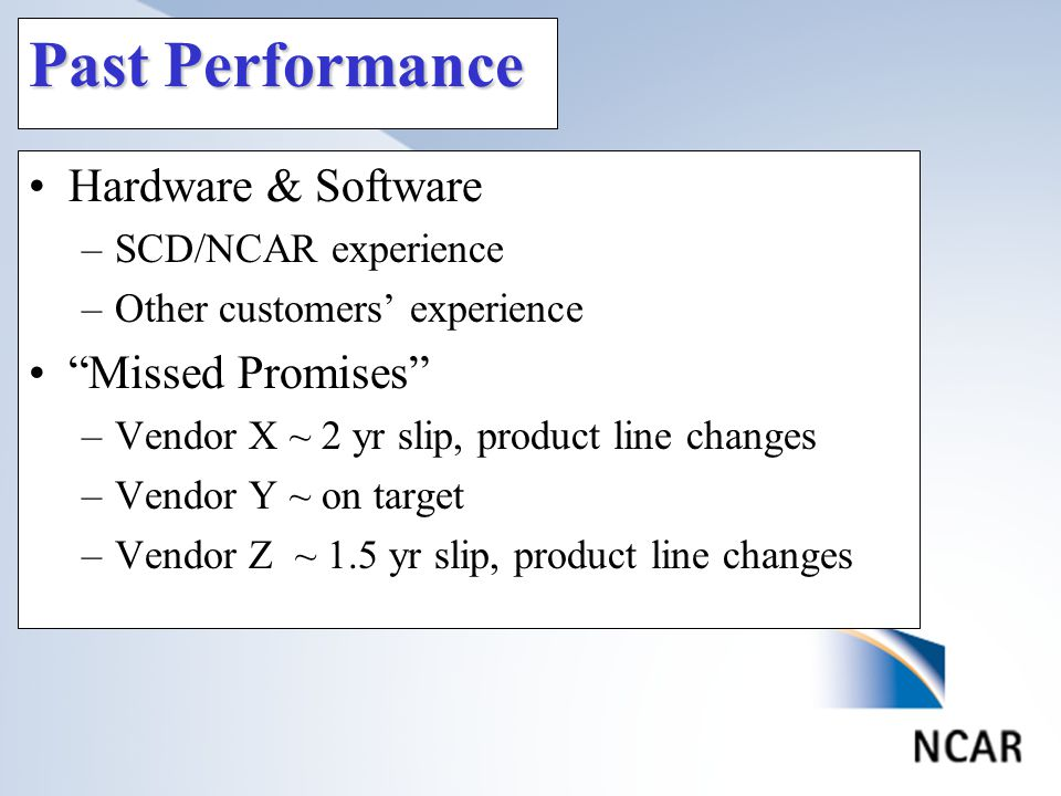 Past Performance Hardware & Software –SCD/NCAR experience –Other customers' experience Missed Promises –Vendor X ~ 2 yr slip, product line changes –Vendor Y ~ on target –Vendor Z ~ 1.5 yr slip, product line changes