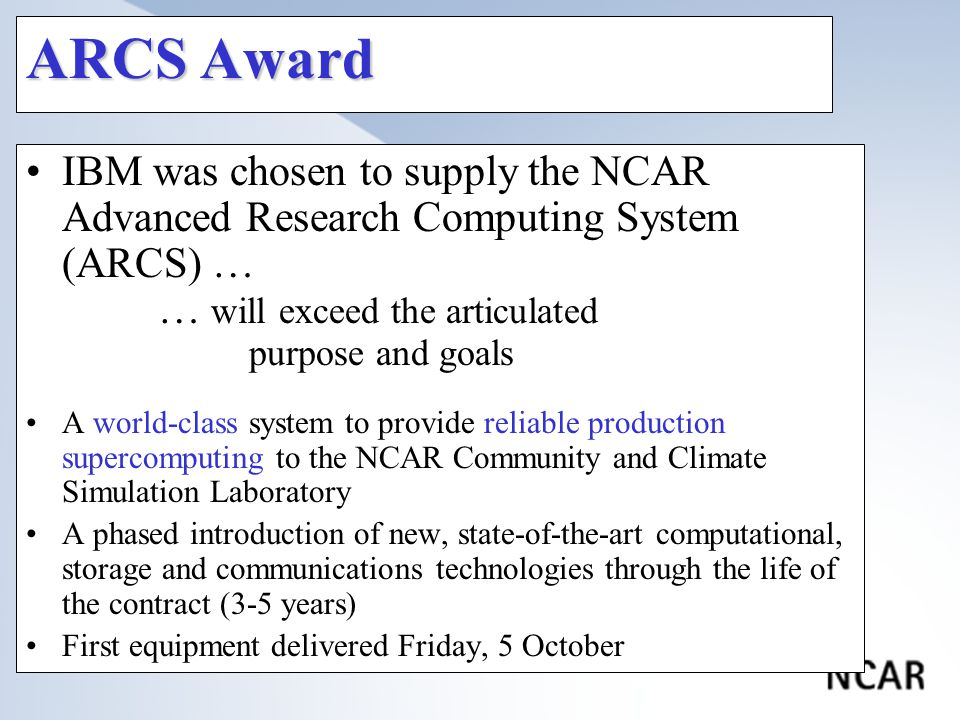 ARCS Award IBM was chosen to supply the NCAR Advanced Research Computing System (ARCS) … … will exceed the articulated purpose and goals A world-class