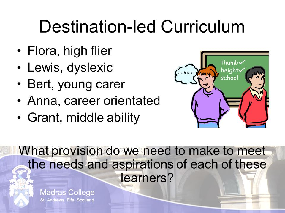 Destination-led Curriculum Flora, high flier Lewis, dyslexic Bert, young carer Anna, career orientated Grant, middle ability What provision do we need to make to meet the needs and aspirations of each of these learners?