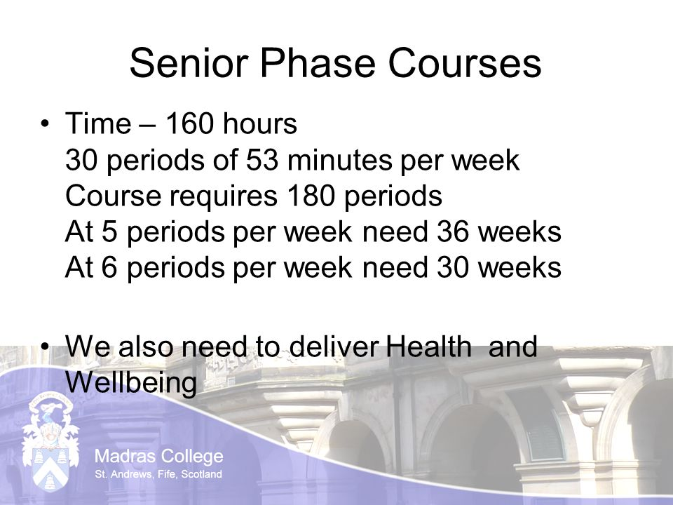 Senior Phase Courses Time – 160 hours 30 periods of 53 minutes per week Course requires 180 periods At 5 periods per week need 36 weeks At 6 periods per week need 30 weeks We also need to deliver Health and Wellbeing