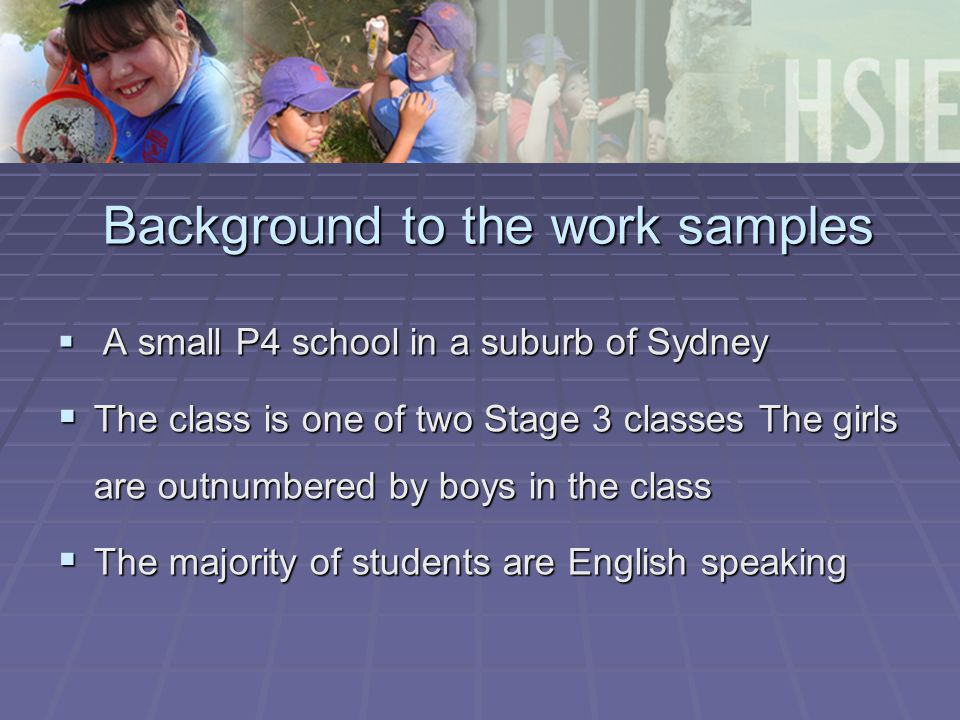 Background to the work samples  A small P4 school in a suburb of Sydney  The class is one of two Stage 3 classes The girls are outnumbered by boys i