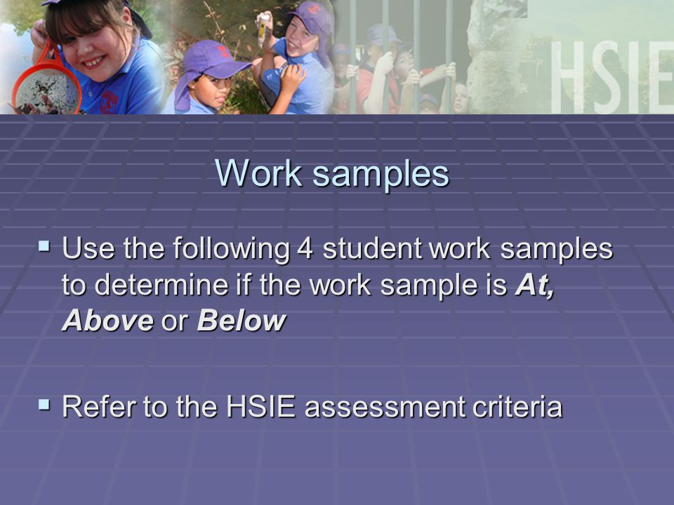 Work samples  Use the following 4 student work samples to determine if the work sample is At, Above or Below  Refer to the HSIE assessment criteria