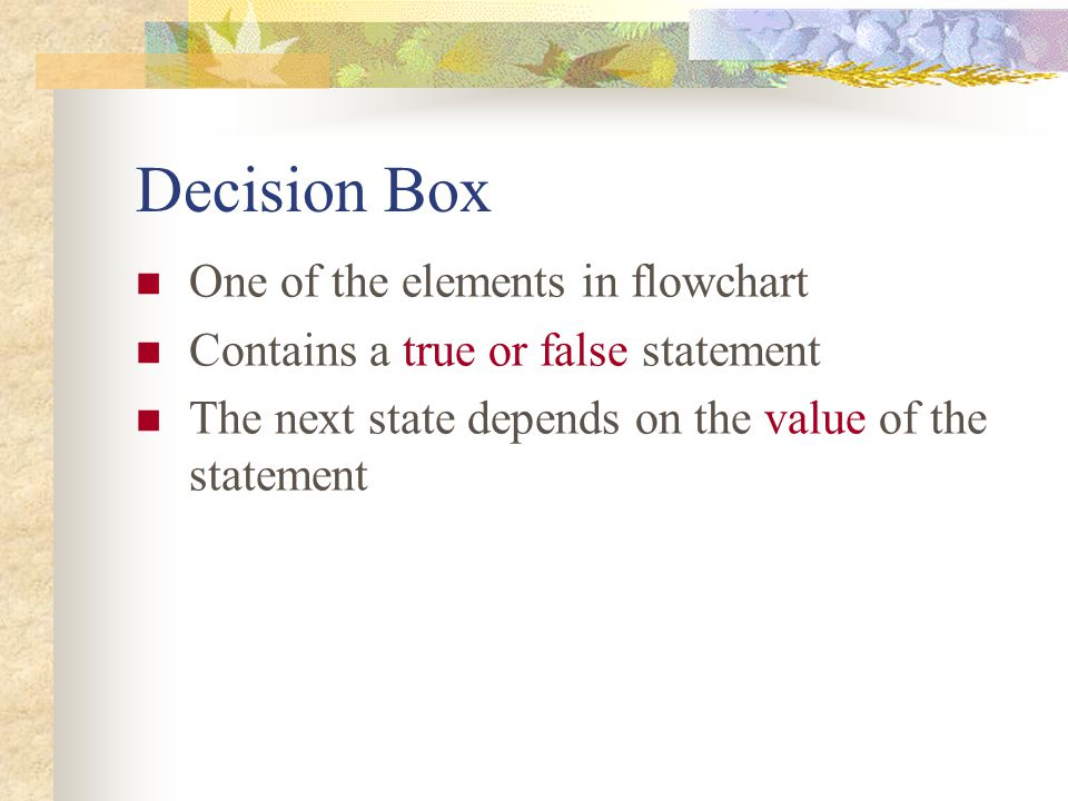 Decision Box One of the elements in flowchart Contains a true or false statement The next state depends on the value of the statement
