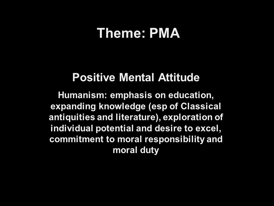 Theme: PMA Positive Mental Attitude Humanism: emphasis on education, expanding knowledge (esp of Classical antiquities and literature), exploration of individual potential and desire to excel, commitment to moral responsibility and moral duty