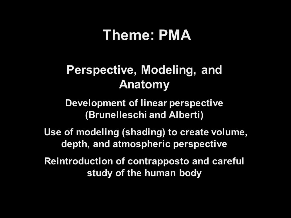 Theme: PMA Perspective, Modeling, and Anatomy Development of linear perspective (Brunelleschi and Alberti) Use of modeling (shading) to create volume, depth, and atmospheric perspective Reintroduction of contrapposto and careful study of the human body