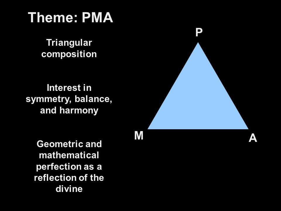 Theme: PMA Triangular composition Interest in symmetry, balance, and harmony Geometric and mathematical perfection as a reflection of the divine P M A