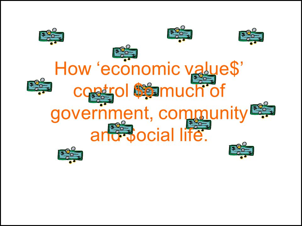 How 'economic value$' control $o much of government, community and $ocial life.