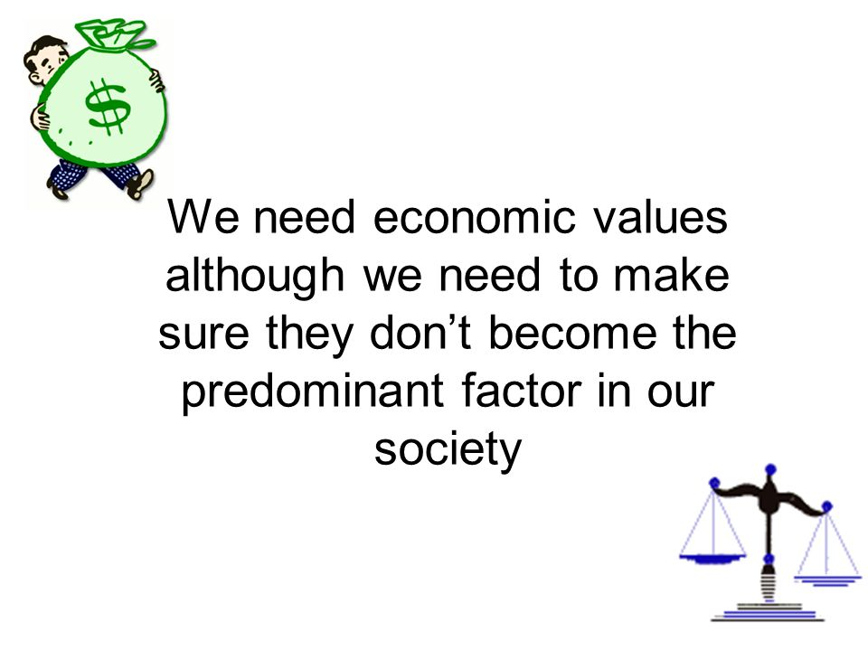 We need economic values although we need to make sure they don't become the predominant factor in our society
