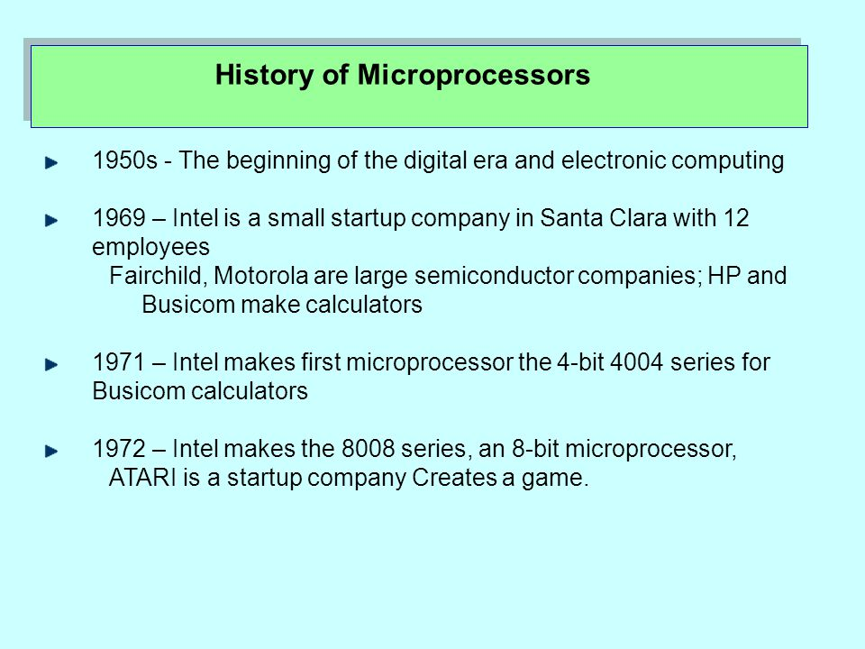 History of Microprocessors 1950s - The beginning of the digital era and electronic computing 1969 – Intel is a small startup company in Santa Clara with 12 employees Fairchild, Motorola are large semiconductor companies; HP and Busicom make calculators 1971 – Intel makes first microprocessor the 4-bit 4004 series for Busicom calculators 1972 – Intel makes the 8008 series, an 8-bit microprocessor, ATARI is a startup company Creates a game.