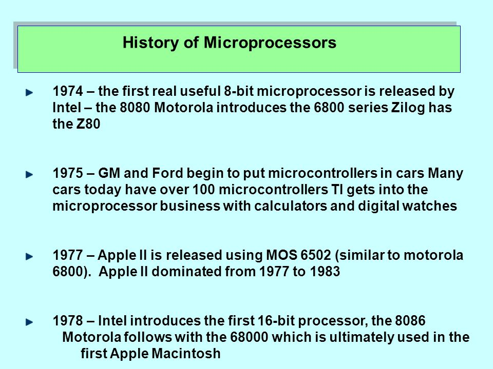 1974 – the first real useful 8-bit microprocessor is released by Intel – the 8080 Motorola introduces the 6800 series Zilog has the Z80 1975 – GM and Ford begin to put microcontrollers in cars Many cars today have over 100 microcontrollers TI gets into the microprocessor business with calculators and digital watches 1977 – Apple II is released using MOS 6502 (similar to motorola 6800).