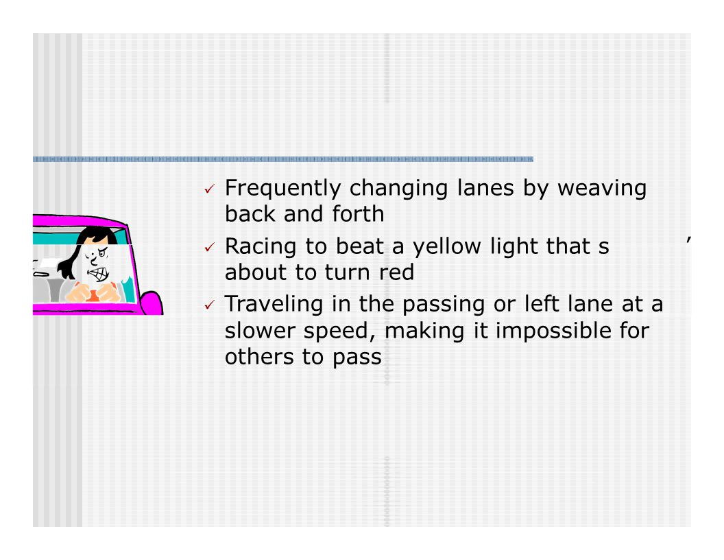 Frequently changing lanes by weaving back and forth Racing to beat a yellow light that s about to turn red Traveling in the passing or left lane at a slower speed, making it impossible for others to pass '