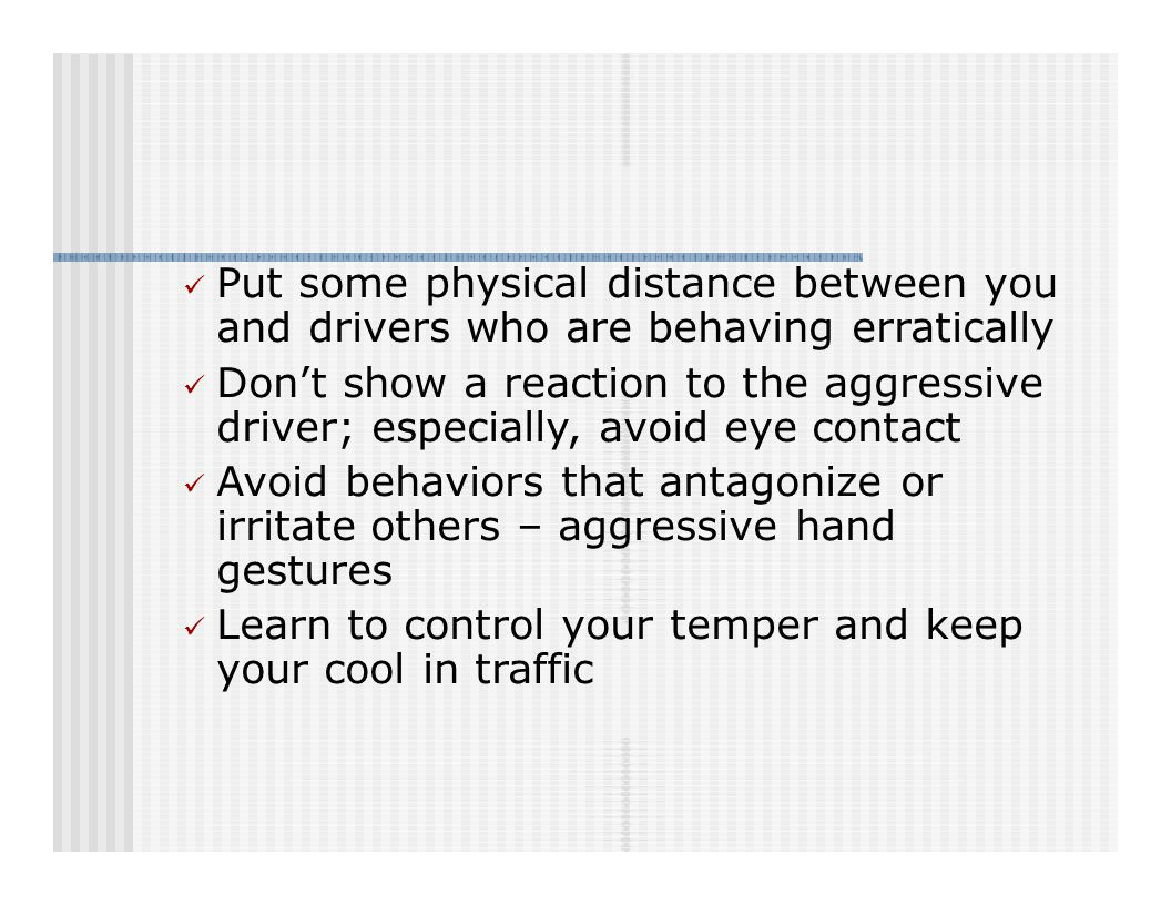 Put some physical distance between you and drivers who are behaving erratically Don't show a reaction to the aggressive driver; especially, avoid eye contact Avoid behaviors that antagonize or irritate others – aggressive hand gestures Learn to control your temper and keep your cool in traffic