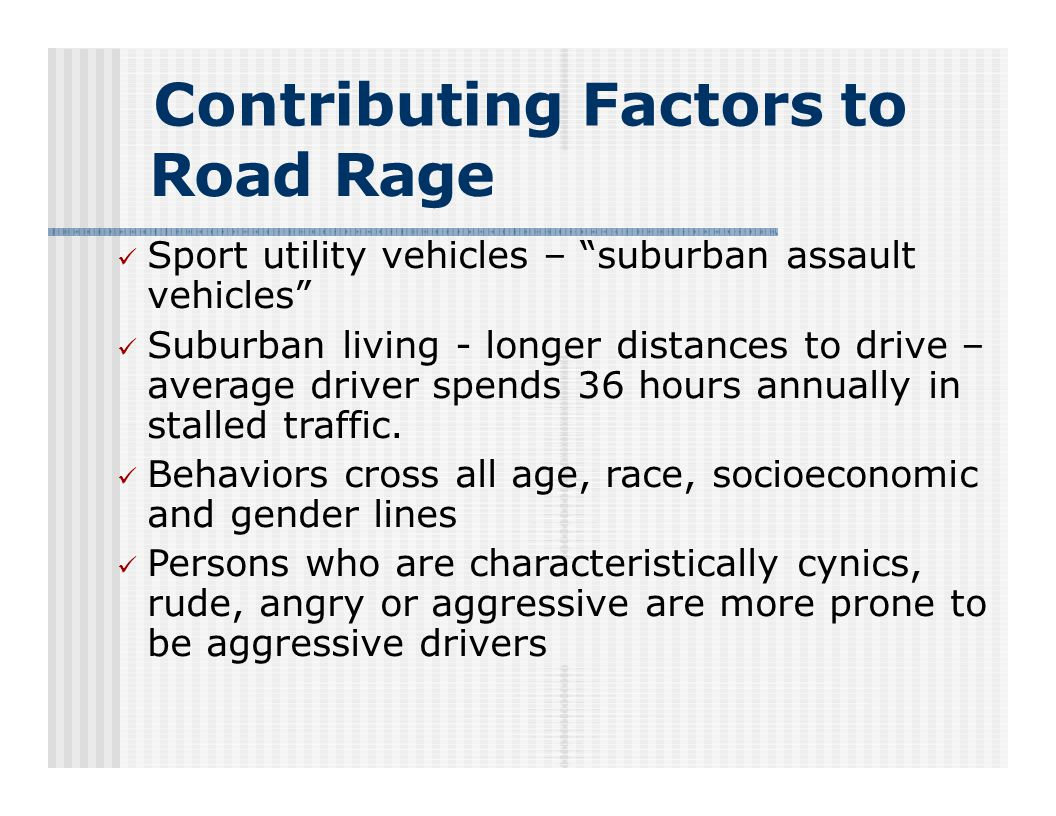 Contributing Factors to Road Rage Sport utility vehicles – suburban assault vehicles Suburban living - longer distances to drive – average driver spends 36 hours annually in stalled traffic.
