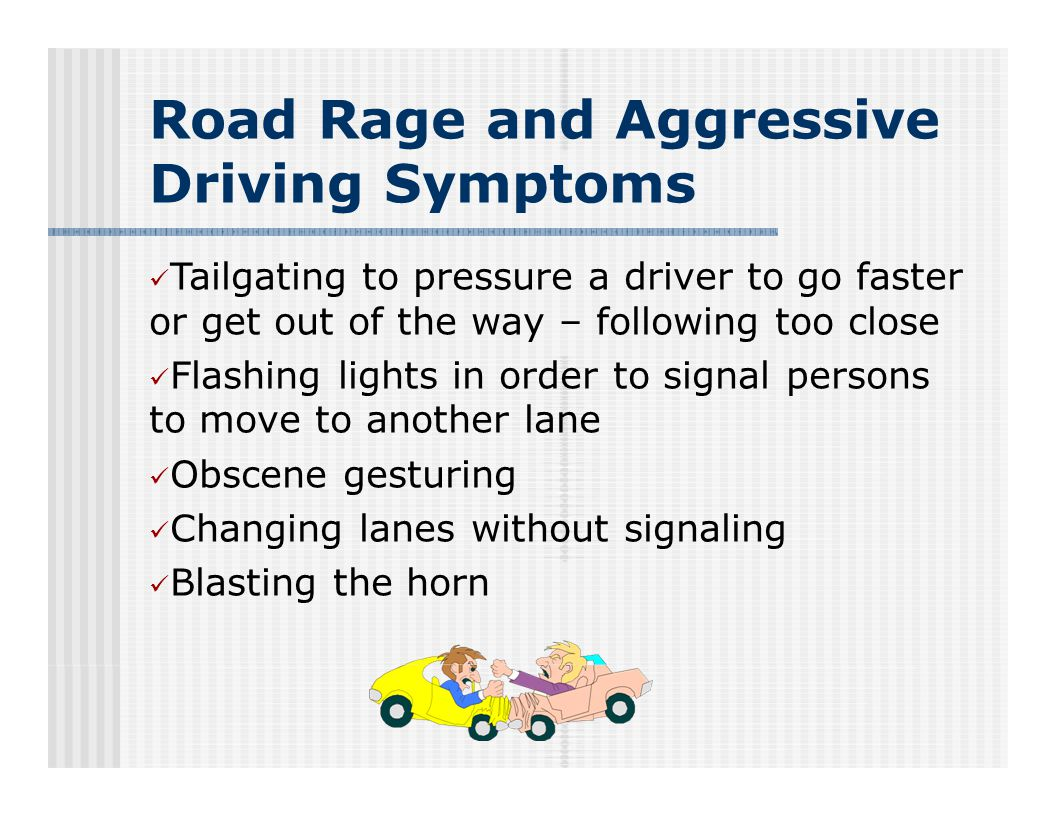 Road Rage and Aggressive Driving Symptoms Tailgating to pressure a driver to go faster or get out of the way – following too close Flashing lights in order to signal persons to move to another lane Obscene gesturing Changing lanes without signaling Blasting the horn