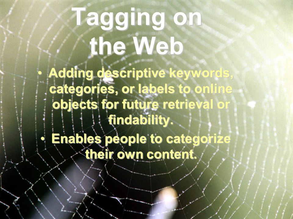 Tagging on the Web Adding descriptive keywords, categories, or labels to online objects for future retrieval or findability.Adding descriptive keywords, categories, or labels to online objects for future retrieval or findability.